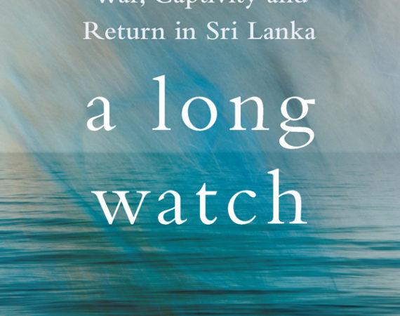A Long Watch: War, Captivity and Return in Sri Lanka.